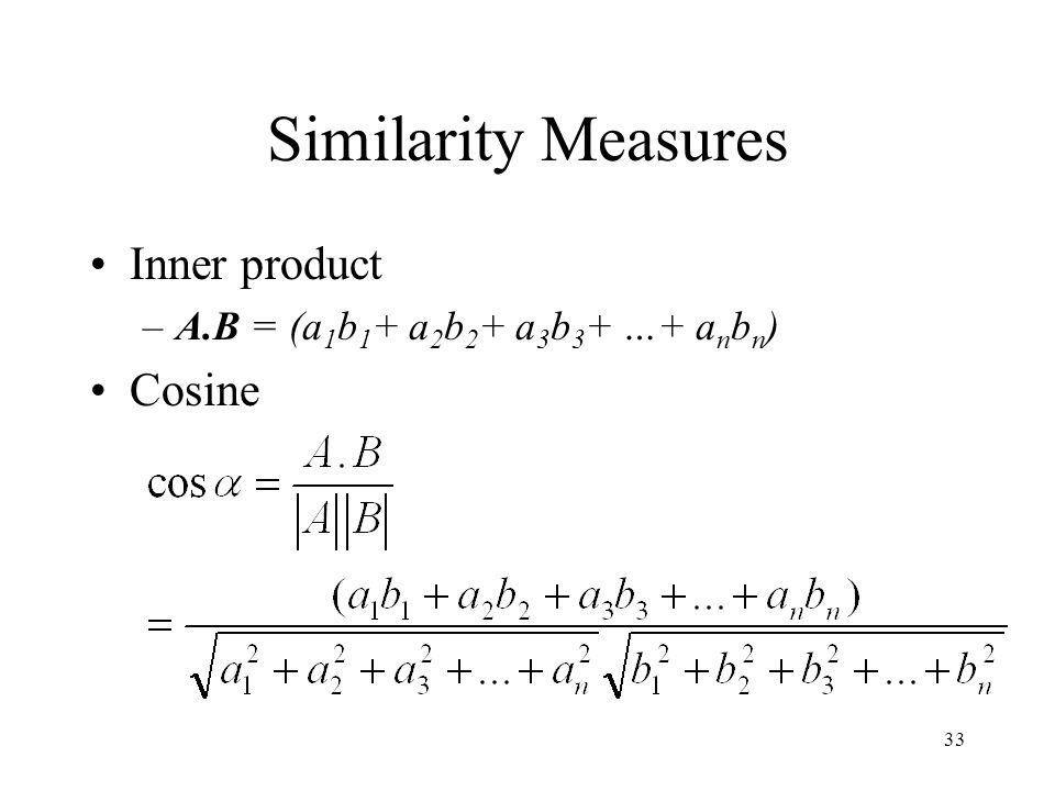 33 Similarity Measures Inner product –A.B = (a 1 b 1 + a 2 b 2 + a 3 b 3 + …+ a n b n ) Cosine