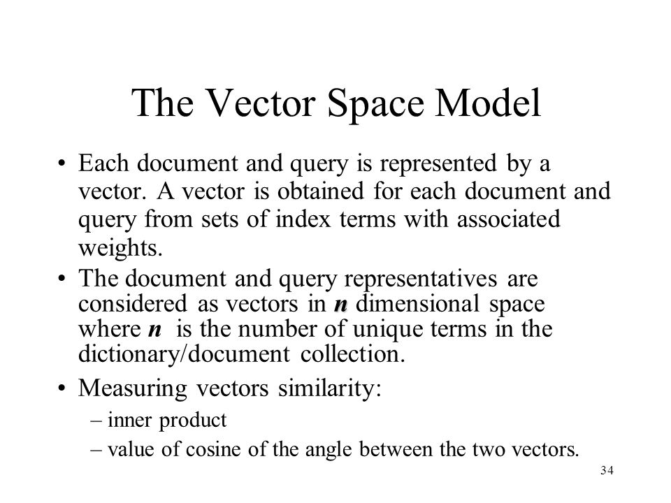 34 The Vector Space Model Each document and query is represented by a vector. A vector is obtained for each document and query from sets of index term