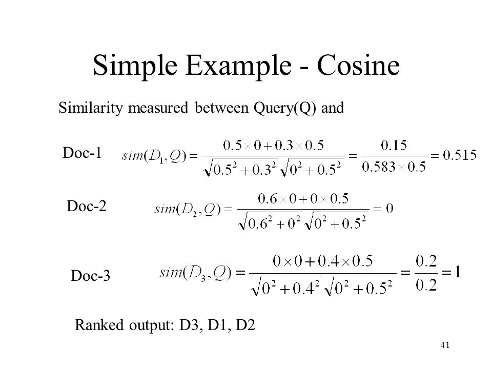 41 Simple Example - Cosine Similarity measured between Query(Q) and Doc-1 Doc-2 Doc-3 Ranked output: D3, D1, D2