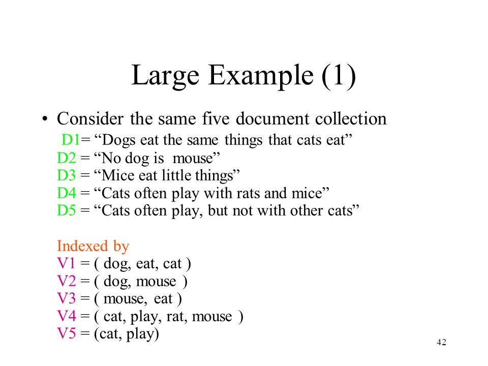 """42 Large Example (1) Consider the same five document collection D1= """"Dogs eat the same things that cats eat"""" D2 = """"No dog is mouse"""" D3 = """"Mice eat lit"""