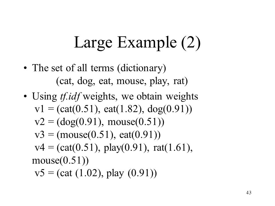 43 Large Example (2) The set of all terms (dictionary) (cat, dog, eat, mouse, play, rat) Using tf.idf weights, we obtain weights v1 = (cat(0.51), eat(