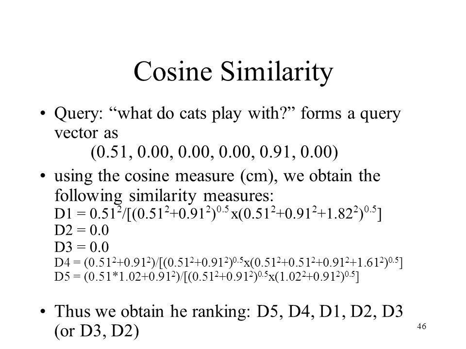 """46 Cosine Similarity Query: """"what do cats play with?"""" forms a query vector as (0.51, 0.00, 0.00, 0.00, 0.91, 0.00) using the cosine measure (cm), we o"""