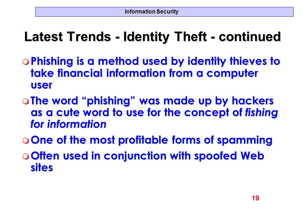 Information Security Latest Trends - Identity Theft - continued m Phishing is a method used by identity thieves to take financial information from a c
