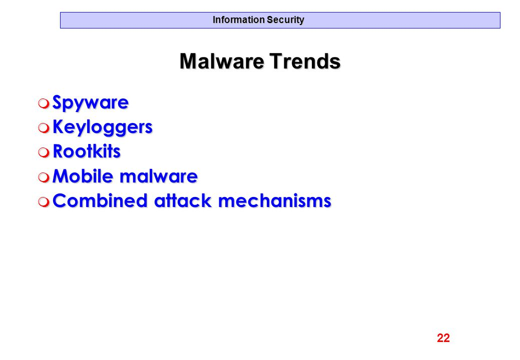 Information Security Malware Trends m Spyware m Keyloggers m Rootkits m Mobile malware m Combined attack mechanisms 22