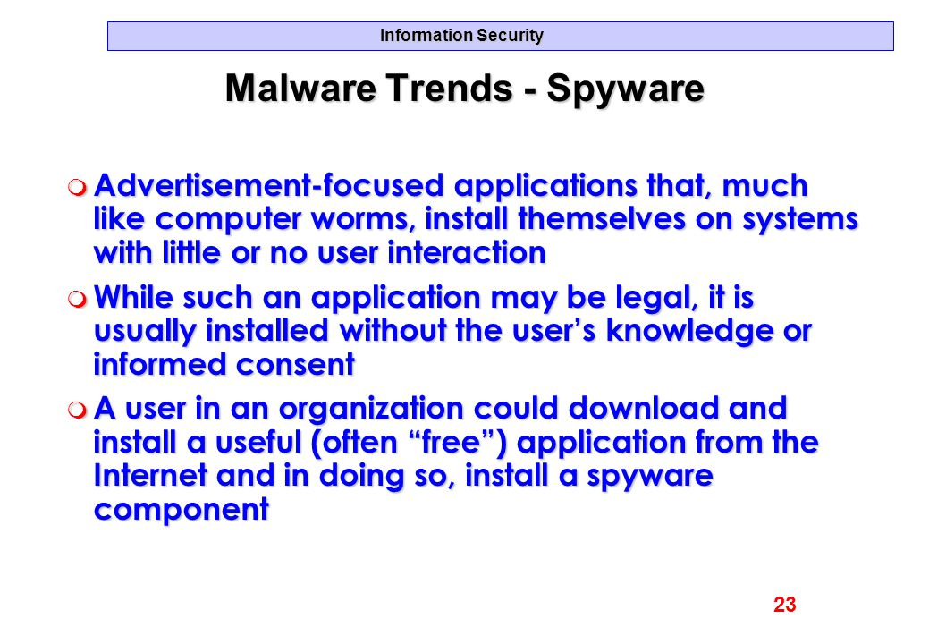 Information Security Malware Trends - Spyware m Advertisement-focused applications that, much like computer worms, install themselves on systems with