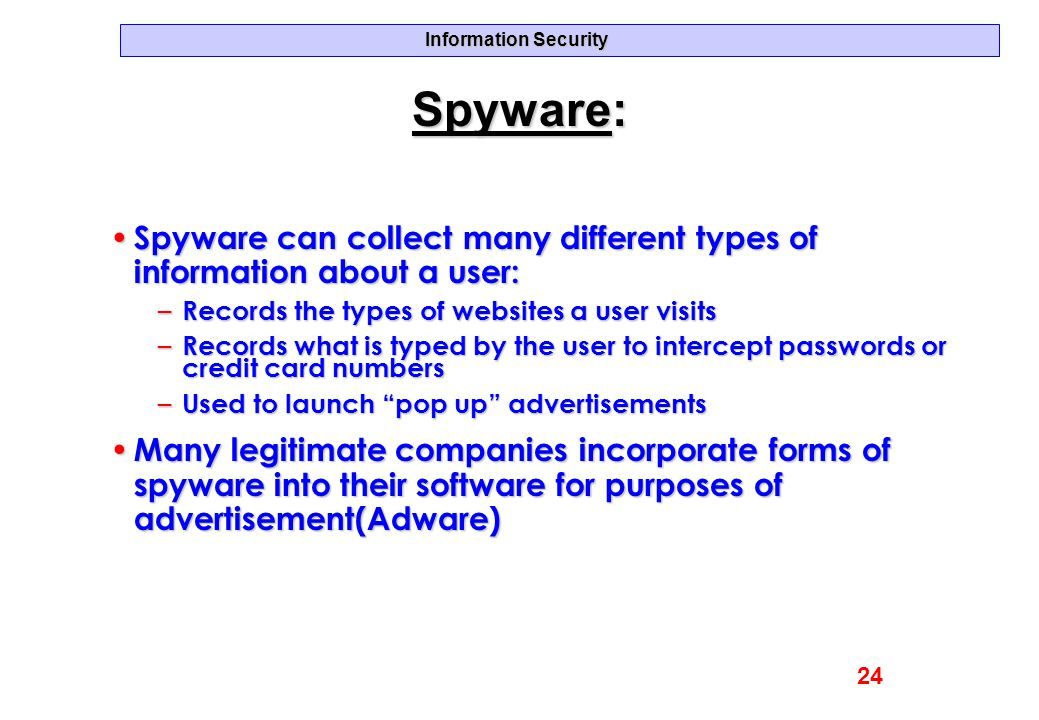 Information Security Spyware: Spyware can collect many different types of information about a user: Spyware can collect many different types of inform