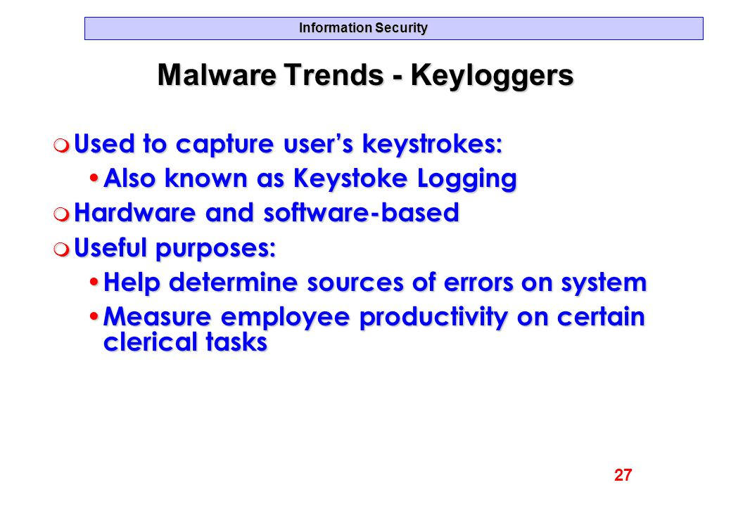 Information Security Malware Trends - Keyloggers m Used to capture user's keystrokes: Also known as Keystoke Logging Also known as Keystoke Logging m