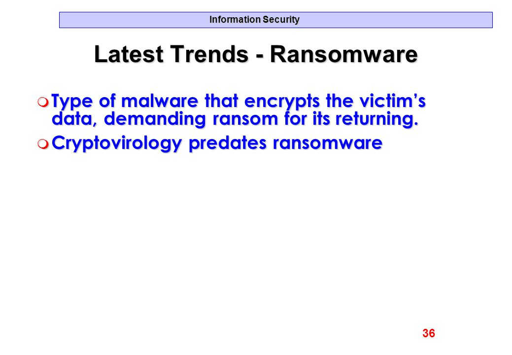 Information Security Latest Trends - Ransomware m Type of malware that encrypts the victim's data, demanding ransom for its returning. m Cryptovirolog