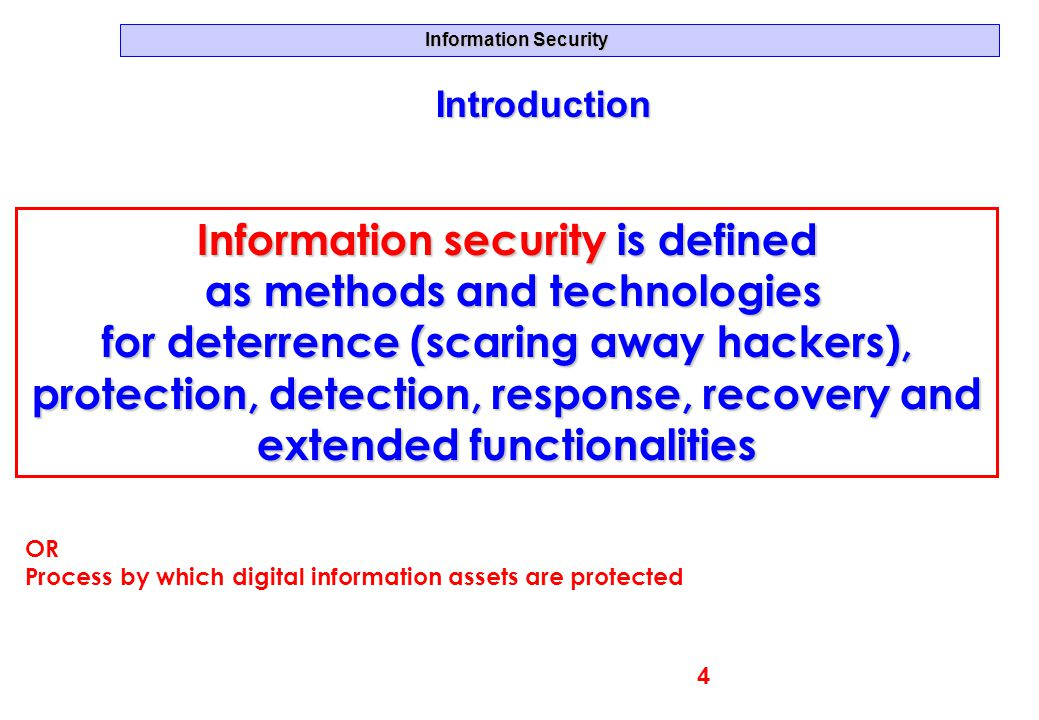 Information Security Information security is defined as methods and technologies as methods and technologies for deterrence (scaring away hackers), pr