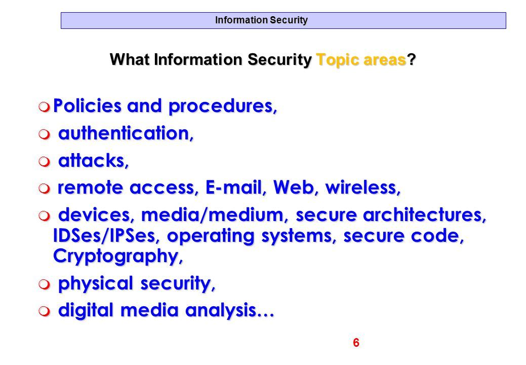 Information Security What Information Security Topic areas? m Policies and procedures, m authentication, m attacks, m remote access, E-mail, Web, wire