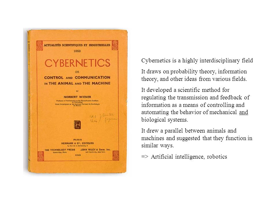 Norbert Wiener, US mathematician/cybernetician Cybernetics, or Control and Communication in the Animal and the Machine, 1948 The Human Use of Human Beings: Cybernetics and Society, 1950 Cybernetics kubernetes (Greek) steersman root of English word governor