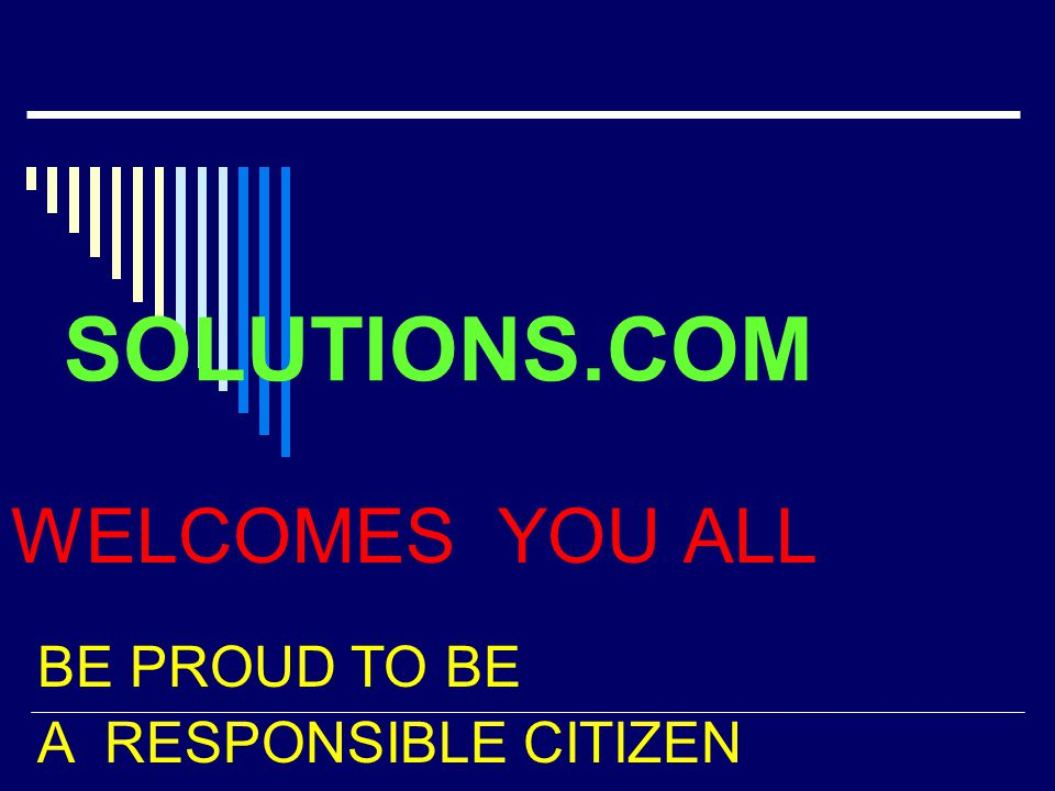 SOLUTIONS.COM WELCOMES YOU ALL BE PROUD TO BE A RESPONSIBLE CITIZEN