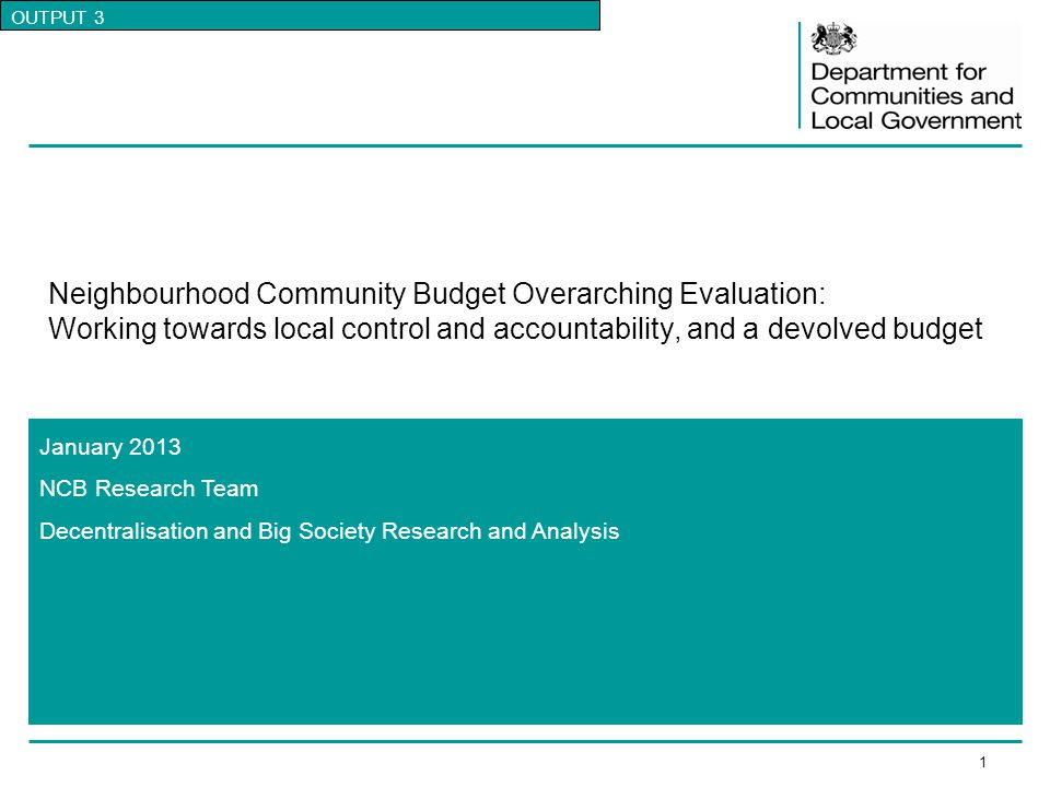 1 January 2013 NCB Research Team Decentralisation and Big Society Research and Analysis Neighbourhood Community Budget Overarching Evaluation: Working towards local control and accountability, and a devolved budget OUTPUT 3