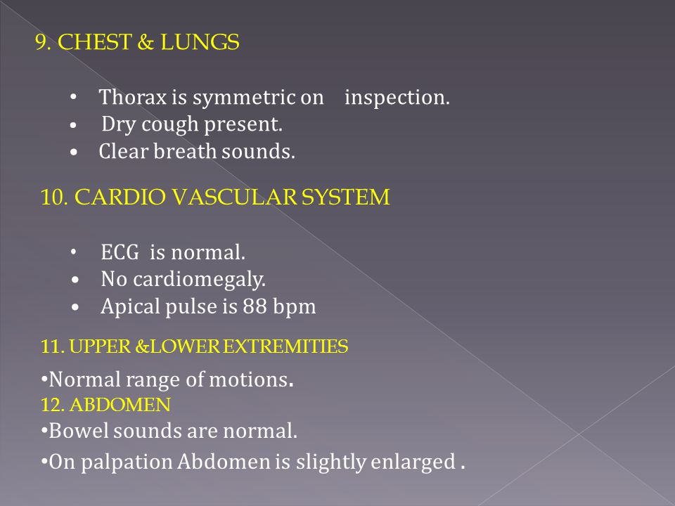 9. CHEST & LUNGS Thorax is symmetric on inspection. Dry cough present. Clear breath sounds. 10. CARDIO VASCULAR SYSTEM ECG is normal. No cardiomegaly.