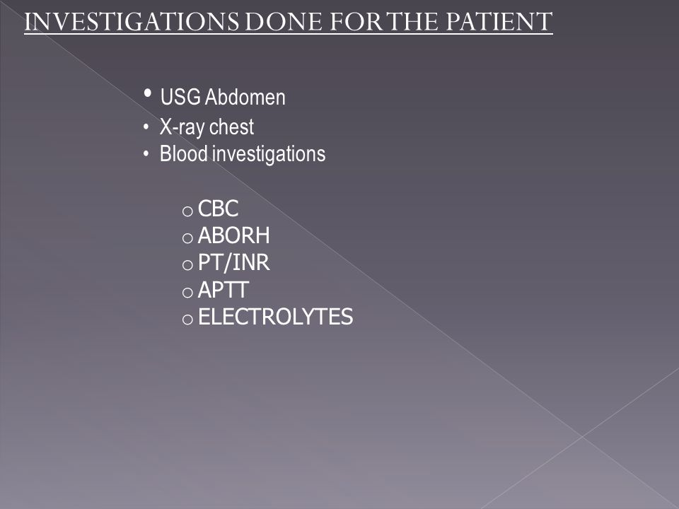 INVESTIGATIONS DONE FOR THE PATIENT USG Abdomen X-ray chest Blood investigations o CBC o ABORH o PT/INR o APTT o ELECTROLYTES