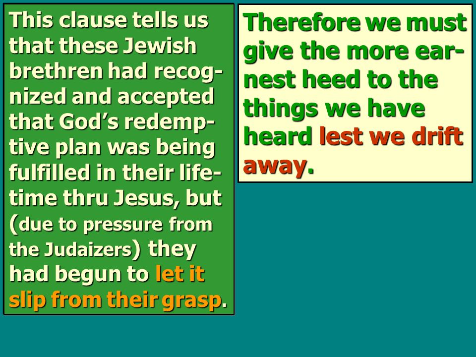 Therefore we must give the more ear- nest heed to the things we have heard lest we drift away. This clause tells us that these Jewish brethren had rec