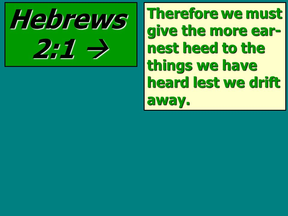 Therefore we must give the more ear- nest heed to the things we have heard lest we drift away. Hebrews 2:1 