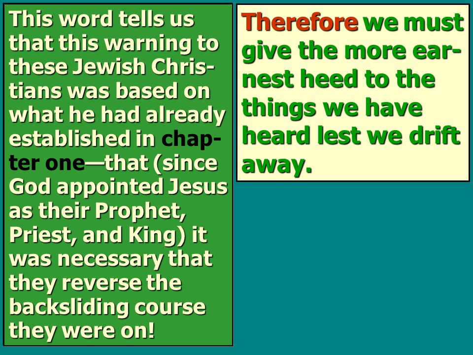 Therefore we must give the more ear- nest heed to the things we have heard lest we drift away. This word tells us that this warning to these Jewish Ch