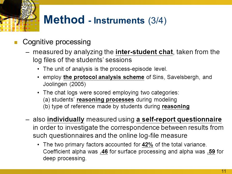 11 Method - Instruments (3/4) Cognitive processing –measured by analyzing the inter-student chat, taken from the log files of the students' sessions The unit of analysis is the process-episode level.