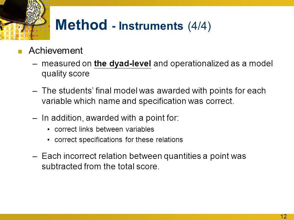 12 Method - Instruments (4/4) Achievement –measured on the dyad-level and operationalized as a model quality score –The students' final model was awarded with points for each variable which name and specification was correct.