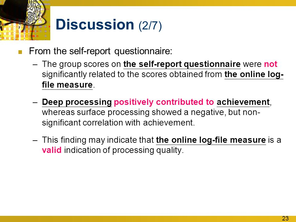 23 Discussion (2/7) From the self-report questionnaire: –The group scores on the self-report questionnaire were not significantly related to the scores obtained from the online log- file measure.
