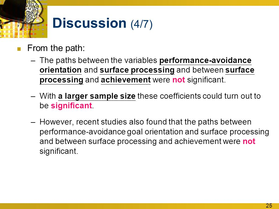 25 Discussion (4/7) From the path: –The paths between the variables performance-avoidance orientation and surface processing and between surface processing and achievement were not significant.