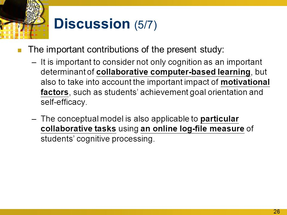 26 Discussion (5/7) The important contributions of the present study: –It is important to consider not only cognition as an important determinant of collaborative computer-based learning, but also to take into account the important impact of motivational factors, such as students' achievement goal orientation and self-efficacy.
