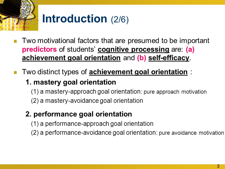 3 Introduction (2/6) Two motivational factors that are presumed to be important predictors of students' cognitive processing are: (a) achievement goal orientation and (b) self-efficacy.