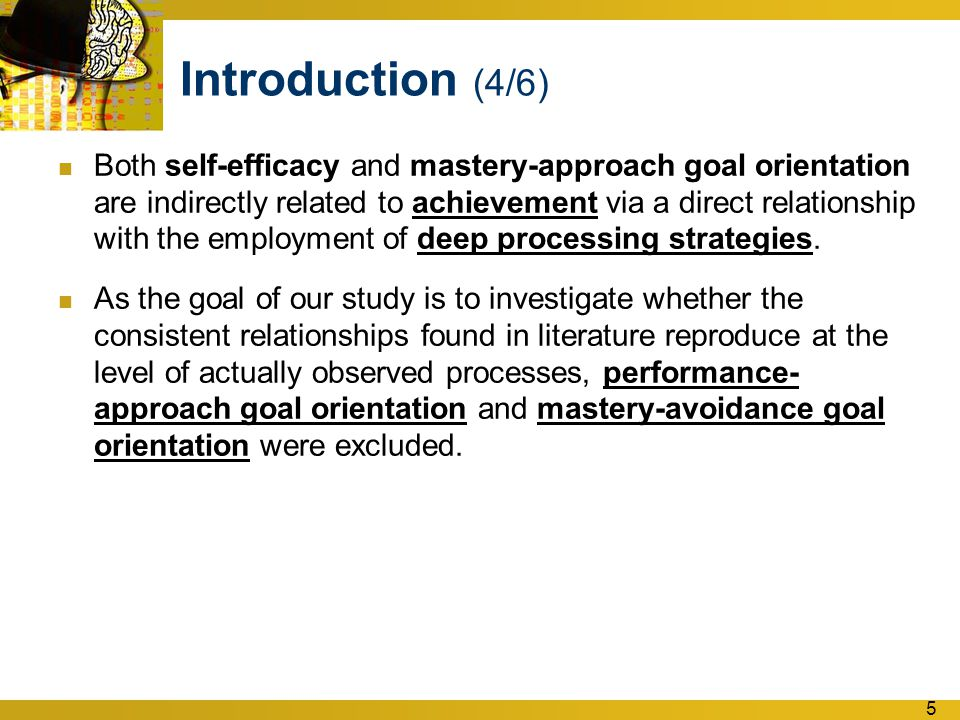 5 Introduction (4/6) Both self-efficacy and mastery-approach goal orientation are indirectly related to achievement via a direct relationship with the employment of deep processing strategies.