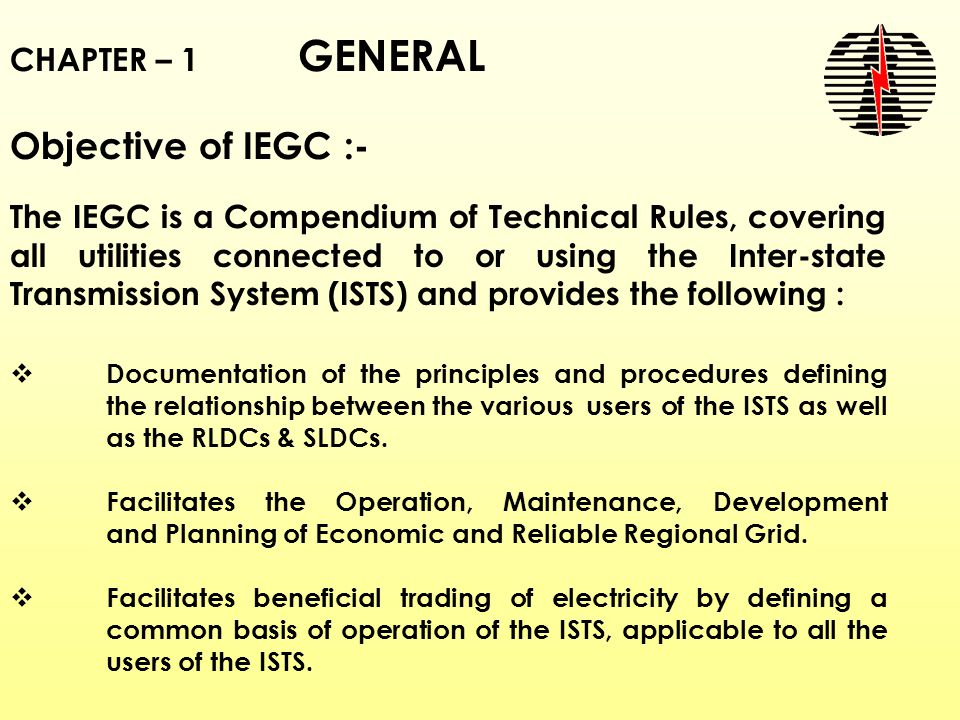 CHAPTER – 1 GENERAL Objective of IEGC :- The IEGC is a Compendium of Technical Rules, covering all utilities connected to or using the Inter-state Transmission System (ISTS) and provides the following :  Documentation of the principles and procedures defining the relationship between the various users of the ISTS as well as the RLDCs & SLDCs.