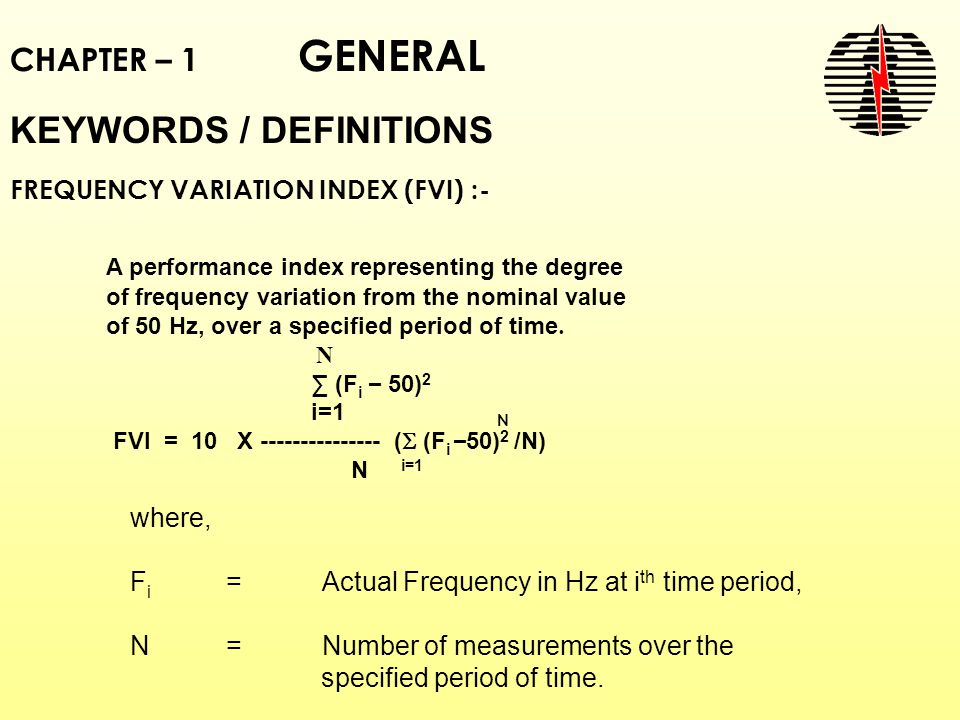 CHAPTER – 1 GENERAL KEYWORDS / DEFINITIONS FREQUENCY VARIATION INDEX (FVI) :- A performance index representing the degree of frequency variation from the nominal value of 50 Hz, over a specified period of time.