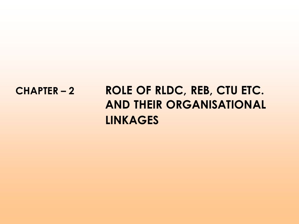 CHAPTER – 2 ROLE OF RLDC, REB, CTU ETC. AND THEIR ORGANISATIONAL LINKAGES