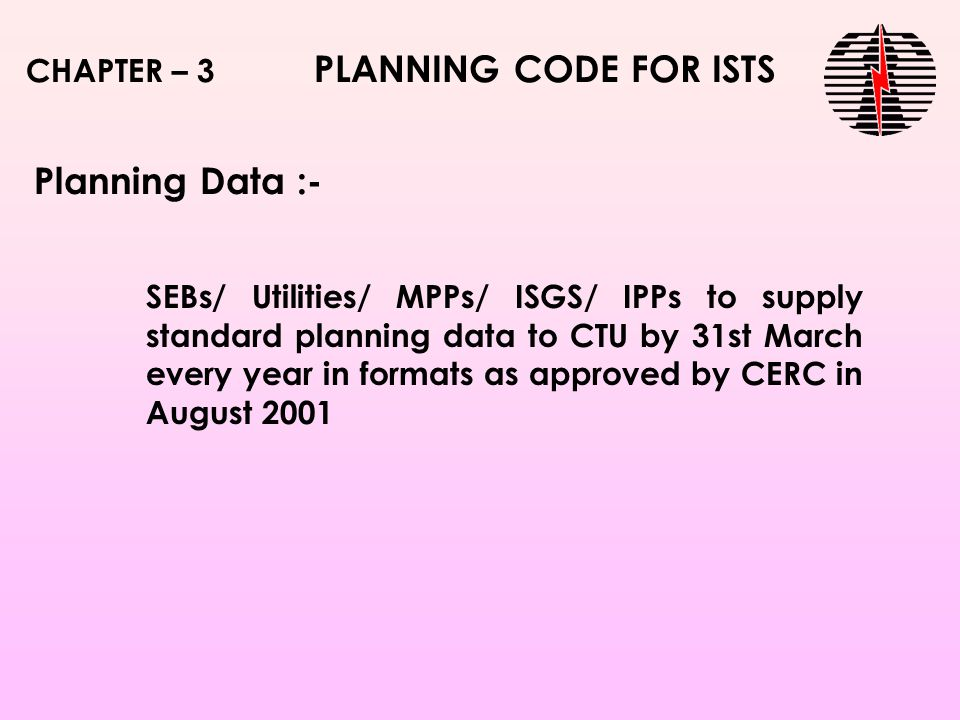 SEBs/ Utilities/ MPPs/ ISGS/ IPPs to supply standard planning data to CTU by 31st March every year in formats as approved by CERC in August 2001 CHAPTER – 3 PLANNING CODE FOR ISTS Planning Data :-