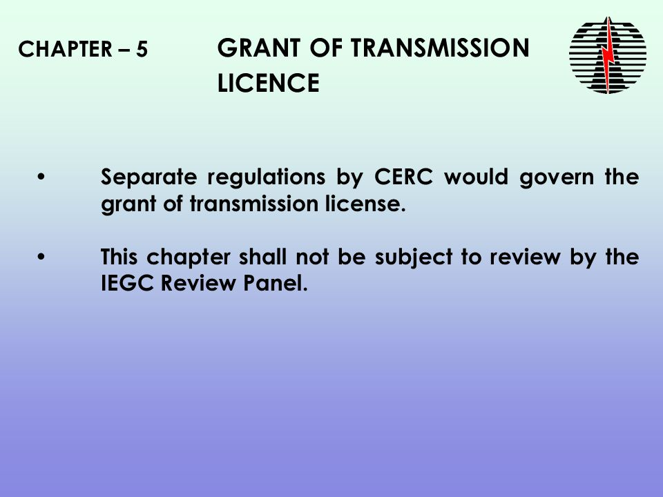 CHAPTER – 5 GRANT OF TRANSMISSION LICENCE Separate regulations by CERC would govern the grant of transmission license.