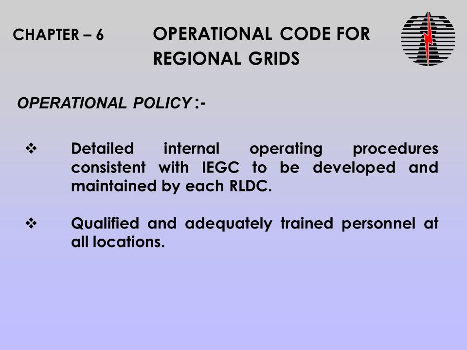 CHAPTER – 6 OPERATIONAL CODE FOR REGIONAL GRIDS OPERATIONAL POLICY :-  Detailed internal operating procedures consistent with IEGC to be developed and maintained by each RLDC.