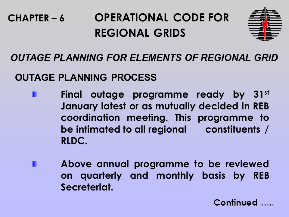 CHAPTER – 6 OPERATIONAL CODE FOR REGIONAL GRIDS OUTAGE PLANNING PROCESS OUTAGE PLANNING FOR ELEMENTS OF REGIONAL GRID Final outage programme ready by 31 st January latest or as mutually decided in REB coordination meeting.