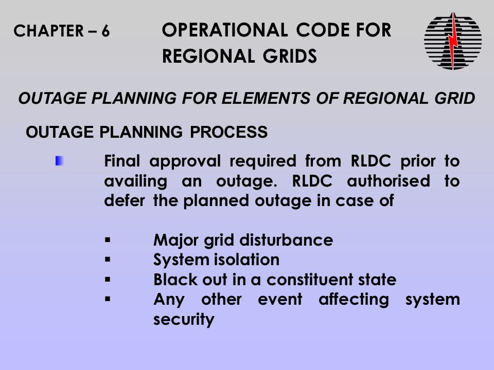CHAPTER – 6 OPERATIONAL CODE FOR REGIONAL GRIDS OUTAGE PLANNING PROCESS OUTAGE PLANNING FOR ELEMENTS OF REGIONAL GRID Final approval required from RLDC prior to availing an outage.