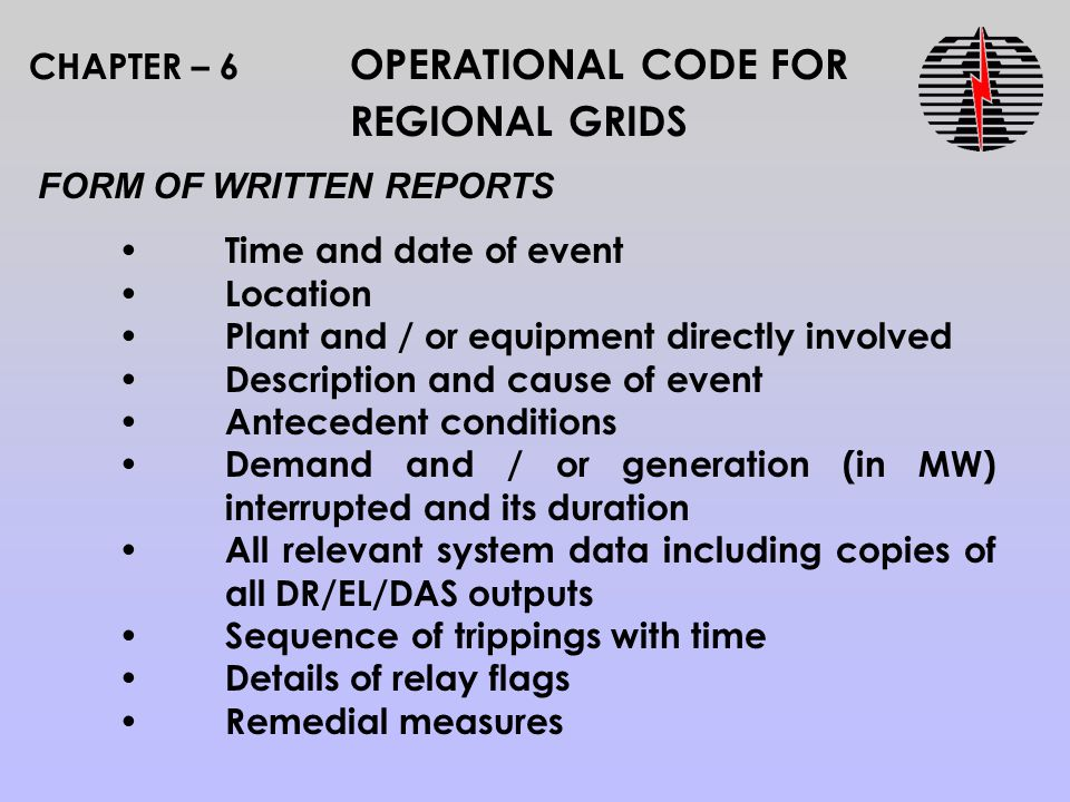 CHAPTER – 6 OPERATIONAL CODE FOR REGIONAL GRIDS FORM OF WRITTEN REPORTS Time and date of event Location Plant and / or equipment directly involved Description and cause of event Antecedent conditions Demand and / or generation (in MW) interrupted and its duration All relevant system data including copies of all DR/EL/DAS outputs Sequence of trippings with time Details of relay flags Remedial measures