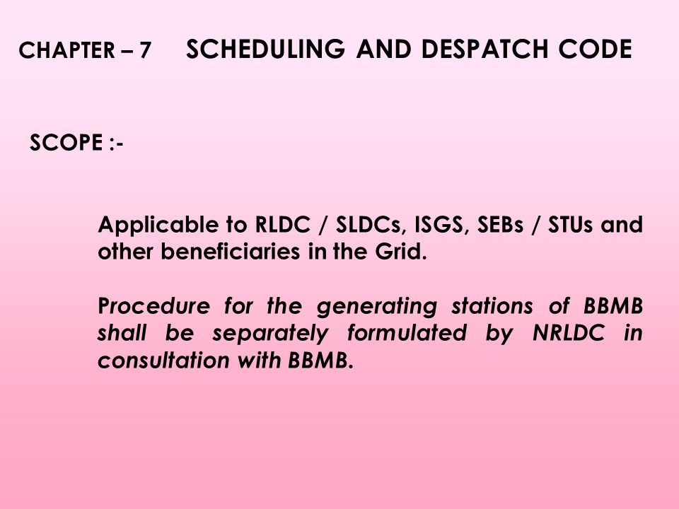 CHAPTER – 7 SCHEDULING AND DESPATCH CODE SCOPE :- Applicable to RLDC / SLDCs, ISGS, SEBs / STUs and other beneficiaries in the Grid.