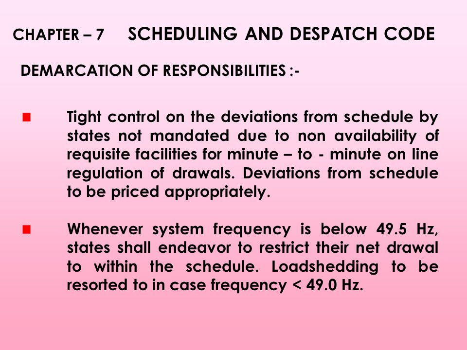 CHAPTER – 7 SCHEDULING AND DESPATCH CODE DEMARCATION OF RESPONSIBILITIES :- Tight control on the deviations from schedule by states not mandated due to non availability of requisite facilities for minute – to - minute on line regulation of drawals.