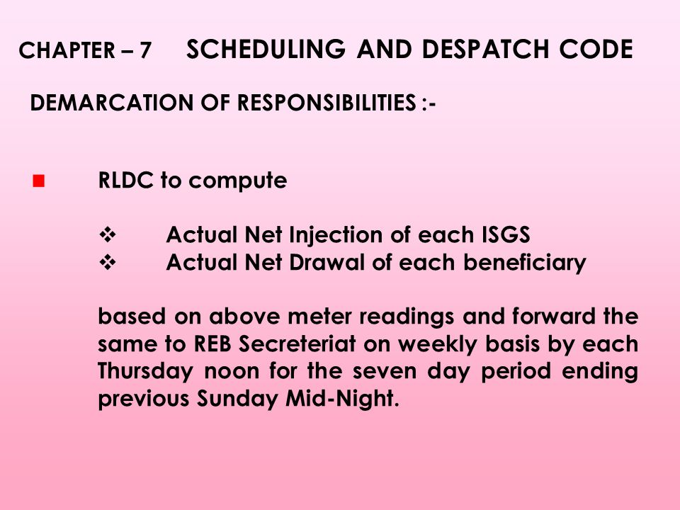 CHAPTER – 7 SCHEDULING AND DESPATCH CODE DEMARCATION OF RESPONSIBILITIES :- RLDC to compute  Actual Net Injection of each ISGS  Actual Net Drawal of each beneficiary based on above meter readings and forward the same to REB Secreteriat on weekly basis by each Thursday noon for the seven day period ending previous Sunday Mid-Night.