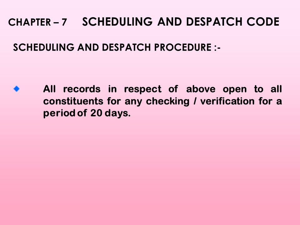 CHAPTER – 7 SCHEDULING AND DESPATCH CODE SCHEDULING AND DESPATCH PROCEDURE :- All records in respect of above open to all constituents for any checking / verification for a period of 20 days.