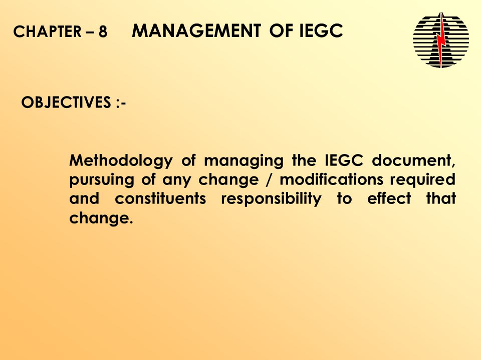 CHAPTER – 8 MANAGEMENT OF IEGC OBJECTIVES :- Methodology of managing the IEGC document, pursuing of any change / modifications required and constituents responsibility to effect that change.