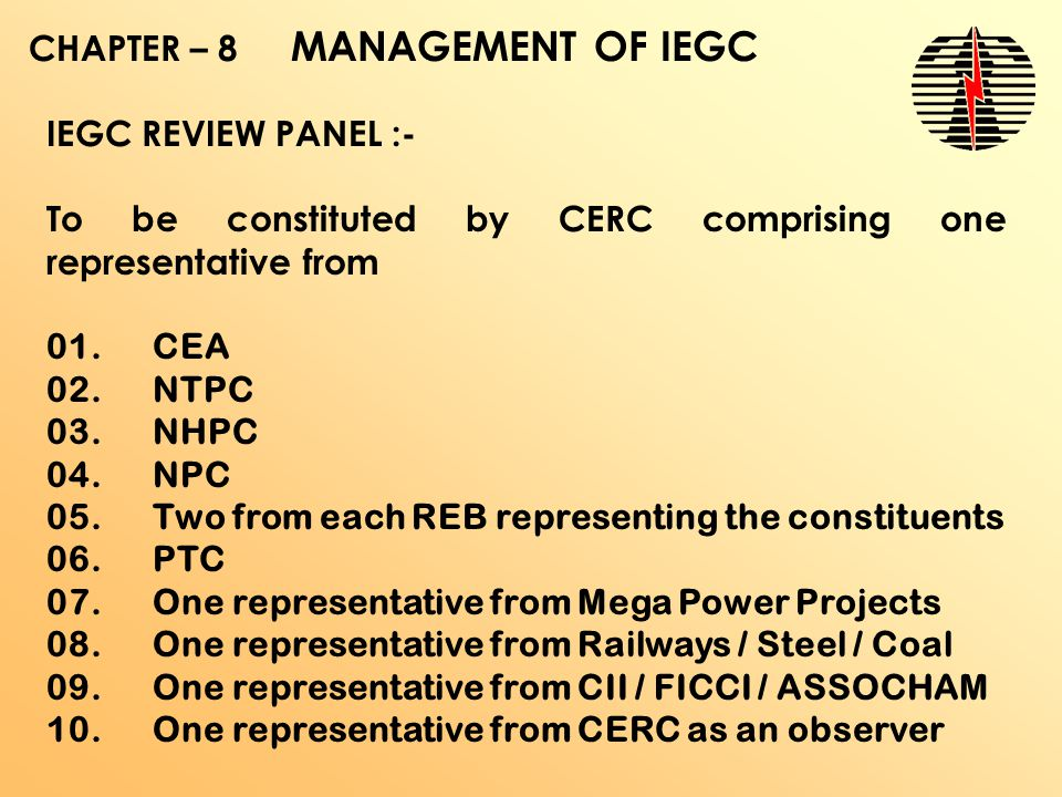 CHAPTER – 8 MANAGEMENT OF IEGC IEGC REVIEW PANEL :- To be constituted by CERC comprising one representative from 01.CEA 02.NTPC 03.NHPC 04.NPC 05.Two from each REB representing the constituents 06.PTC 07.One representative from Mega Power Projects 08.One representative from Railways / Steel / Coal 09.One representative from CII / FICCI / ASSOCHAM 10.One representative from CERC as an observer