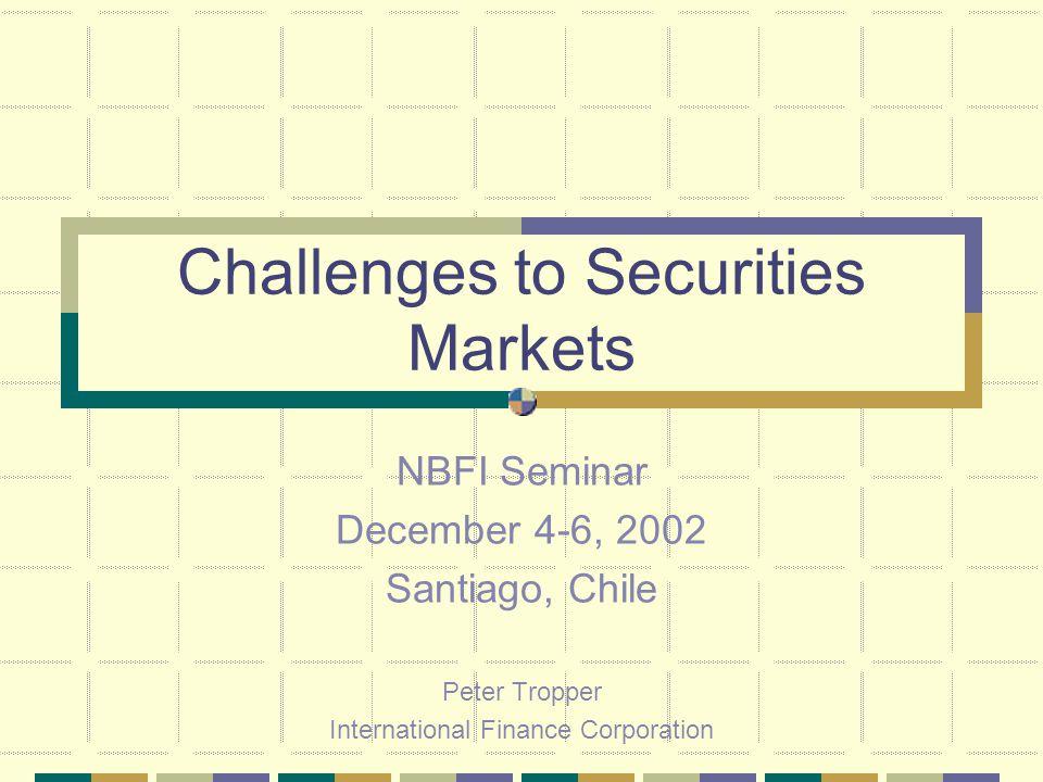 Challenges to Securities Markets NBFI Seminar December 4-6, 2002 Santiago, Chile Peter Tropper International Finance Corporation