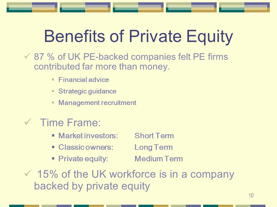 10 Benefits of Private Equity 87 % of UK PE-backed companies felt PE firms contributed far more than money.