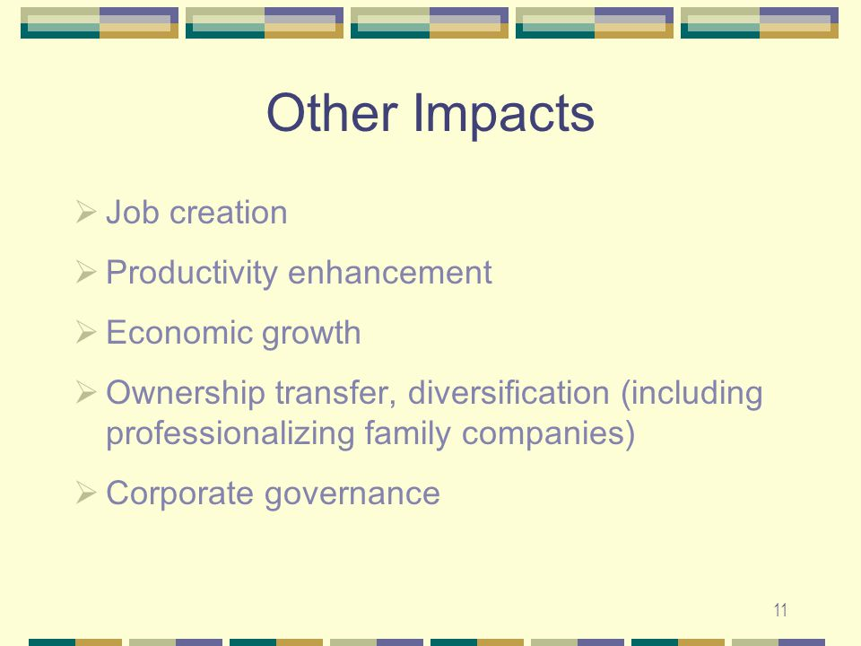11 Other Impacts  Job creation  Productivity enhancement  Economic growth  Ownership transfer, diversification (including professionalizing family companies)  Corporate governance