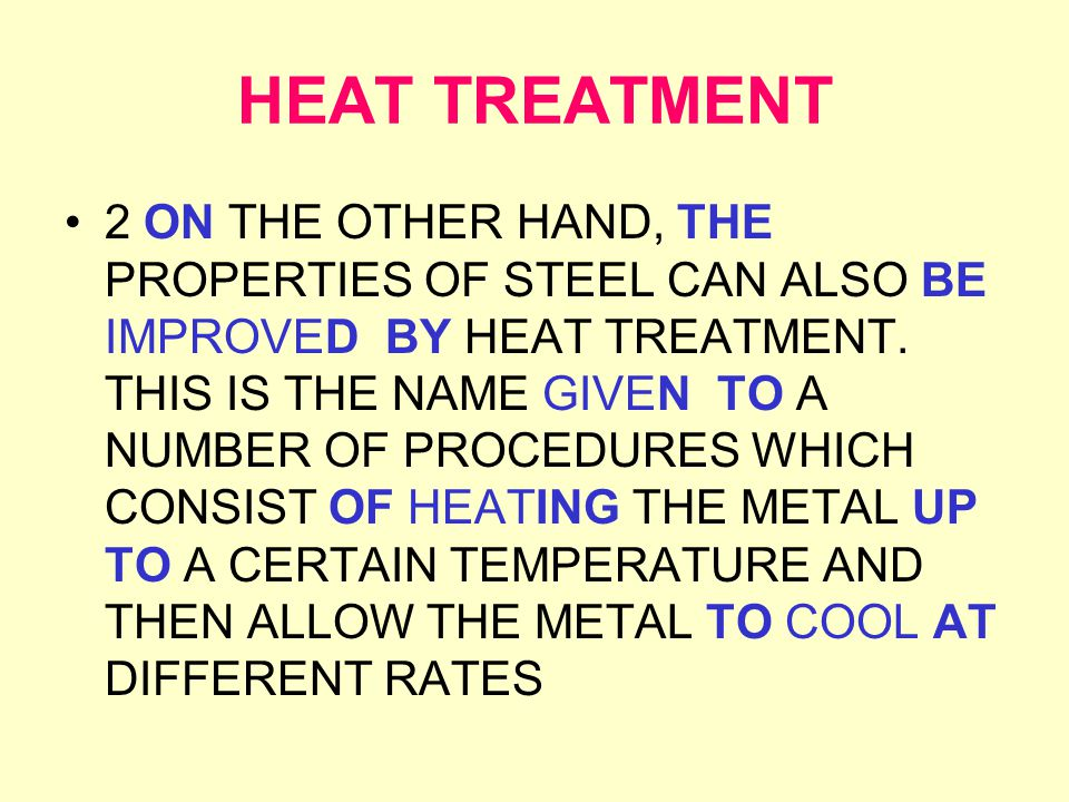 HEAT TREATMENT 2 ON THE OTHER HAND, THE PROPERTIES OF STEEL CAN ALSO BE IMPROVEDBY HEAT TREATMENT.