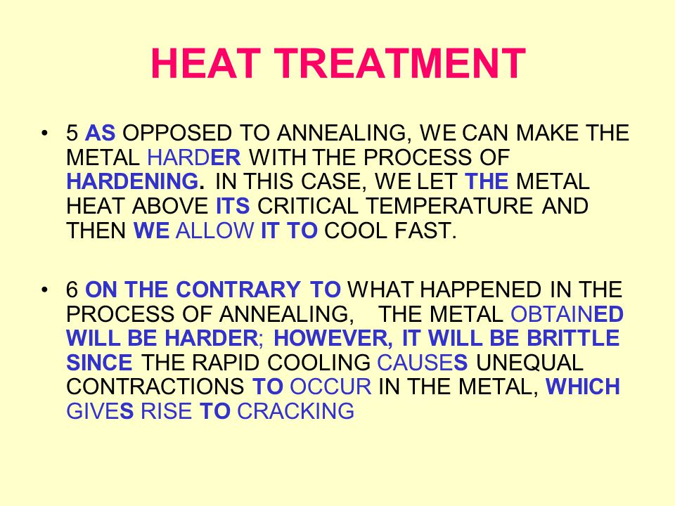 HEAT TREATMENT 5 AS OPPOSED TO ANNEALING, WE CAN MAKE THE METAL HARDER WITH THE PROCESS OF HARDENING.