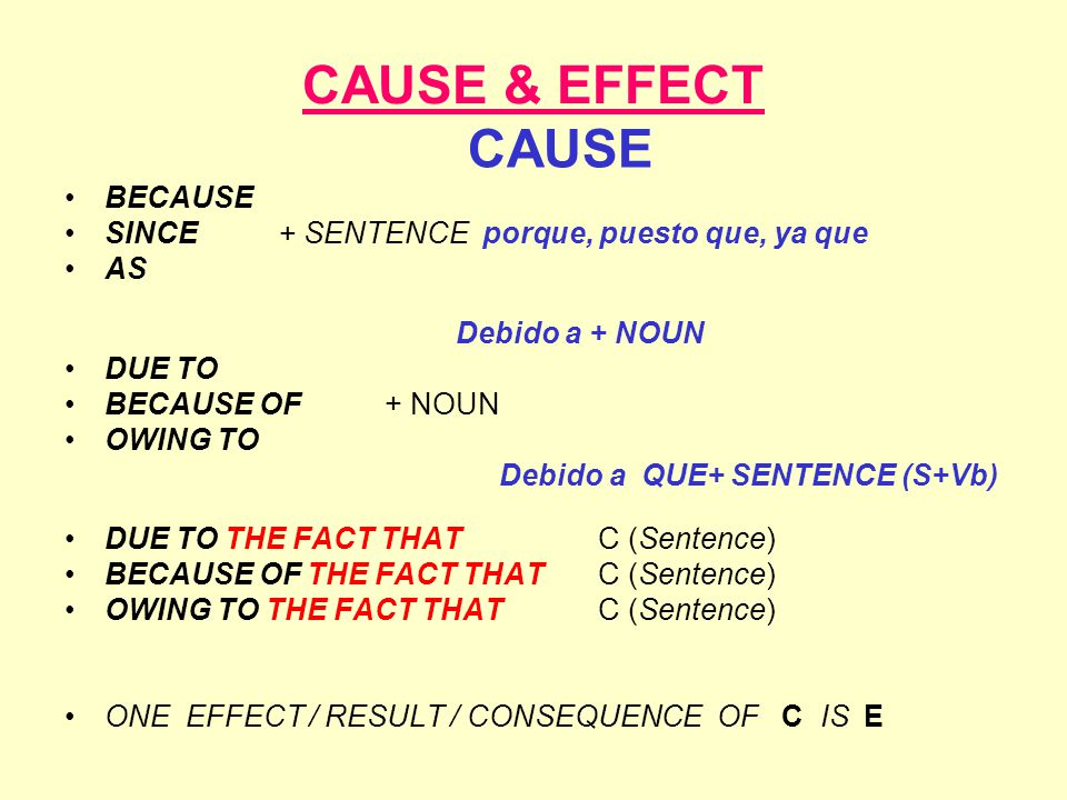 CAUSE & EFFECT CAUSE BECAUSE SINCE+ SENTENCE porque, puesto que, ya que AS Debido a + NOUN DUE TO BECAUSE OF + NOUN OWING TO Debido a QUE+ SENTENCE (S+Vb) DUE TO THE FACT THATC (Sentence) BECAUSE OF THE FACT THATC (Sentence) OWING TO THE FACT THAT C (Sentence) ONE EFFECT / RESULT / CONSEQUENCE OF C IS E